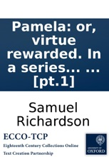 Pamela: or, virtue rewarded. In a series of familiar letters from a beautiful young damsel, to her parents. ... In two volumes. The third edition. To which are prefixed, extracts from several curious letters written to the editor on the subject. ... [pt.