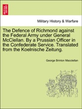 The Defence Of Richmond Against The Federal Army Under General McClellan. By A Prussian Officer In The Confederate Service. Translated From The Koelnische Zeitung.