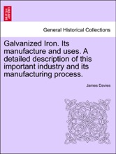 Galvanized Iron. Its Manufacture And Uses. A Detailed Description Of This Important Industry And Its Manufacturing Process.