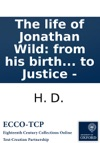 The Life Of Jonathan Wild From His Birth To His Death Containing His Rise And Progress In Roguery  The Second Edition By H D Late Clerk To Justice -