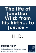 The life of Jonathan Wild: from his birth to his death. Containing his rise and progress in roguery; ... The second edition. By H. D. late Clerk to Justice -