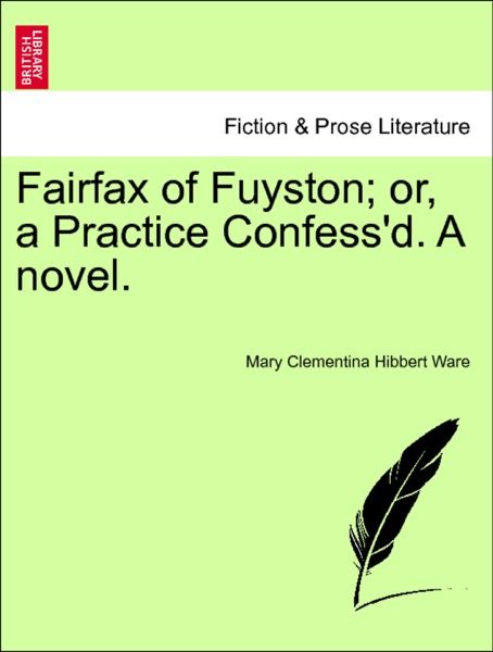 Fairfax of Fuyston; or, a Practice Confess'd. A novel. VOL. III