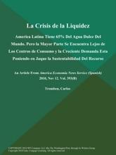 La Crisis de la Liquidez: America Latina Tiene 65% Del Agua Dulce Del Mundo. Pero la Mayor Parte Se Encuentra Lejos de Los Centros de Consumo y la Creciente Demanda Esta Poniendo en Jaque la Sustentabilidad Del Recurso