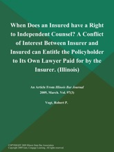 When Does An Insured Have A Right To Independent Counsel? A Conflict Of Interest Between Insurer And Insured Can Entitle The Policyholder To Its Own Lawyer Paid For By The Insurer (Illinois)