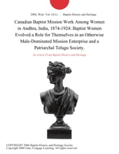 Canadian Baptist Mission Work Among Women in Andhra, India, 1874-1924: Baptist Women Evolved a Role for Themselves in an Otherwise Male-Dominated Mission Enterprise and a Patriarchal Telugu Society.