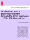 Our Native Land A Picturesque Ramble Through The Three Kingdoms  With 108 Illustrations