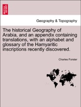 The Historical Geography Of Arabia, And An Appendix Containing Translations, With An Alphabet And Glossary Of The Hamyaritic Inscriptions Recently Discovered.