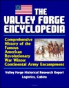 The Valley Forge Encyclopedia Comprehensive History Of The Famous American Revolutionary War Winter Continental Army Encampment Valley Forge Historical Research Report Logistics Cabins