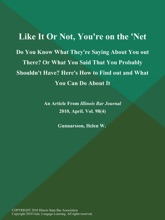 Like It or Not, You're on the 'Net: Do You Know What They're Saying About You out There? or What You Said That You Probably Shouldn't Have? Here's How to  Find out and What You Can Do About It