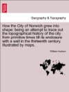 How The City Of Norwich Grew Into Shape Being An Attempt To Trace Out The Topographical History Of The City From Primitive Times Till Its Enclosure With A Wall In The Thirteenth Century Illustrated By Maps