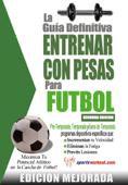 La guía definitiva - Entrenar con pesas para fútbol: Edición mejorada