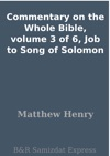 Commentary On The Whole Bible Volume 3 Of 6 Job To Song Of Solomon
