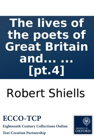 The lives of the poets of Great Britain and Ireland: to the time of Dean Swift. Compiled from ample materials scattered in a variety of books, ... by Mr. Cibber. In four volumes. ... [pt.4] - Robert Shiells