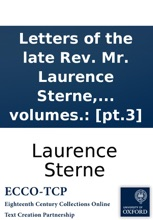 Letters of the late Rev. Mr. Laurence Sterne, to his most intimate friends. With a fragment in the manner of Rabelais. To which are prefix'd, memoirs of his life and family. Written by himself. And published by his daughter, Mrs. Medalle. In three volume