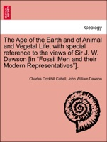 """The Age of the Earth and of Animal and Vegetal Life, with special reference to the views of Sir J. W. Dawson [in """"Fossil Men and their Modern Representatives""""]."""