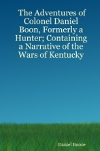 The Adventures of Colonel Daniel Boon, Formerly a Hunter Containing a Narrative of the Wars of Kentucky