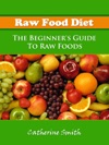 Raw Food Diet The Beginners Guide To Raw Foods