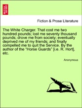 """The White Charger. That cost me two hundred pounds; lost me seventy thousand pounds; drove me from society; eventually deprived me of my friends; and finally compelled me to quit the Service. By the author of the """"Horse Guards"""" [i.e. R. Hort], etc."""
