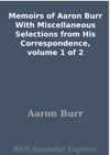 Memoirs Of Aaron Burr With Miscellaneous Selections From His Correspondence Volume 1 Of 2