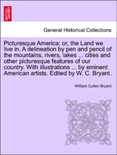 Picturesque America; Or, The Land We Live In. A Delineation By Pen And Pencil Of The Mountains, Rivers, Lakes ... Cities And Other Picturesque Features Of Our Country. With Illustrations ... By Eminent American Artists. Edited By W. C. Bryant. Vol. III