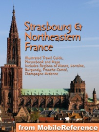 STRASBOURG & NORTHEASTERN FRANCE: ILLUSTRATED TRAVEL GUIDE TO THE REGIONS OF ALSACE, LORRAINE, BURGUNDY, FRANCHE-COMTé, CHAMPAGNE-ARDENNE