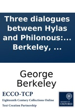 Three dialogues between Hylas and Philonous: The design of which is plainly to demonstrate the reality and perfection of humane knowlege, the incorporeal nature of the soul, and the immediate providence of a deity: in opposition to sceptics and atheists.