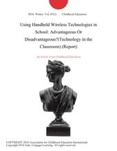 Using Handheld Wireless Technologies in School: Advantageous Or Disadvantageous?(Technology in the Classroom) (Report)