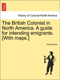 The British Colonist In North America A Guide For Intending Emigrants With Maps