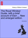 The Royal Windsor Guide With A Brief Account Of Eton  New And Enlarged Edition