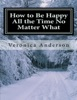 How to Be Happy All the Time No Matter What