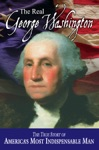 The Real George Washington The True Story Of Americas Most Indispensable Man