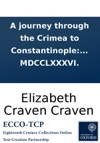 A Journey Through The Crimea To Constantinople In A Series Of Letters From The Right Honourable Elizabeth Lady Craven To His Serene Highness The Margrave Of Brandebourg Anspach And Bareith Written In The Year MDCCLXXXVI