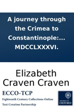 A Journey Through The Crimea To Constantinople: In A Series Of Letters From The Right Honourable Elizabeth Lady Craven, To His Serene Highness The Margrave Of Brandebourg, Anspach, And Bareith. Written In The Year MDCCLXXXVI.