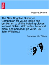 The New Brighton Guide; Or, Companion For Young Ladies And Gentlemen To All The Watering-places In Great Britain. With Notes, Historical, Moral And Personal. [In Verse. By John Williams.]
