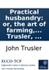 Practical Husbandry: Or, The Art Of Farming, With A Certainty Of Gain: As Practised By Judicious Farmers In This Country. ... By Dr. John Trusler, ...