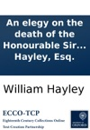 An Elegy On The Death Of The Honourable Sir William Jones A Judge Of The Supreme Court Of Judicature In Bengal And President Of The Asiatic Society By William Hayley Esq
