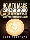 How To Make Espresso So Good Youll Never Waste Money On Starbucks Again