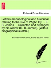 Letters archaeological and historical relating to the Isle of Wight. By ... E. B. James ... Collected and arranged by his widow (R. B. James). [With a biographical sketch.]VOL.II