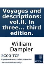 Voyages and descriptions: vol.II. In three parts, viz. I. A supplement of the voyage round the world, ... 2. Two voyages to Campeachy; ... 3. A discourse of trade-winds, breezes, storms, ... By Capt. William Dampier. Illustrated with particular maps and