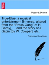 """True-Blue, A Musical Entertainment [in Verse, Altered From The """"Press-Gang"""" Of H. Carey], ... And The Story Of J. Gilpin [by W. Cowper], Etc."""