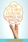 How To Achieve Extreme Happiness And Wisdom A Practical Guide