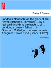 London's-Nonsuch; or, the glory of the Royal Exchange. [In verse] ... By a real well-wisher to the trade ... of ... London, a present fellow ... in Gresham Colledge ... whose name is, Anagram, Ehver Kynd [Henry Duke?].