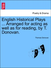 English Historical Plays ... Arranged For Acting As Well As For Reading, By T. Donovan. VOL. I