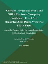 -Chrysler - Mopar and Four-Time NHRA Pro Stock Champ Jeg Coughlin Jr. Unveil New Mopar/Jegs.Com Dodge Avenger at SEMA Show; Jeg Jr. To Compete Under the Mopar Banner in the NHRA Pro Stock Class in 2012