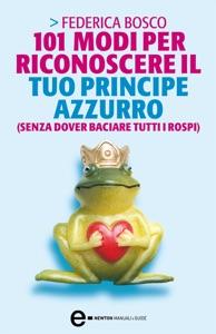 101 modi per riconoscere il tuo principe azzurro (senza dover baciare tutti i rospi) da Federica Bosco
