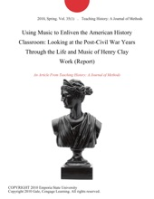 Using Music to Enliven the American History Classroom: Looking at the Post-Civil War Years Through the Life and Music of Henry Clay Work (Report)