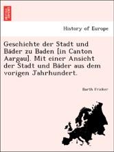Geschichte der Stadt und Bäder zu Baden [in Canton Aargau]. Mit einer Ansicht der Stadt und Bäder aus dem vorigen Jahrhundert.