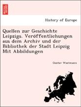 Quellen zur Geschichte Leipzigs. Veröffentlichungen aus dem Archiv und der Bibliothek der Stadt Leipzig Mit Abbildungen