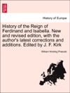 History Of The Reign Of Ferdinand And Isabella New And Revised Edition With The Authors Latest Corrections And Additions Edited By J F Kirk Vol II