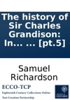 The History Of Sir Charles Grandison In A Series Of Letters Published From The Originals By The Editor Of Pamela And Clarissa In Seven Volumes  Pt5